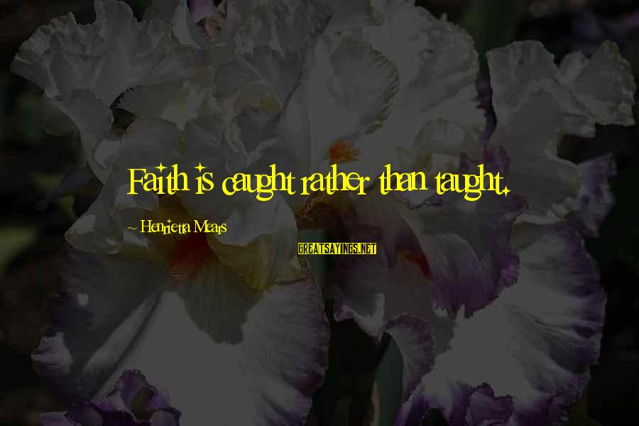 Henrietta Mears Sayings By Henrietta Mears: Faith is caught rather than taught.