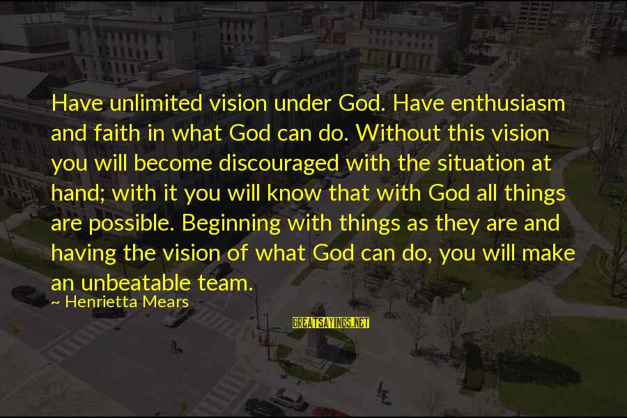 Henrietta Mears Sayings By Henrietta Mears: Have unlimited vision under God. Have enthusiasm and faith in what God can do. Without