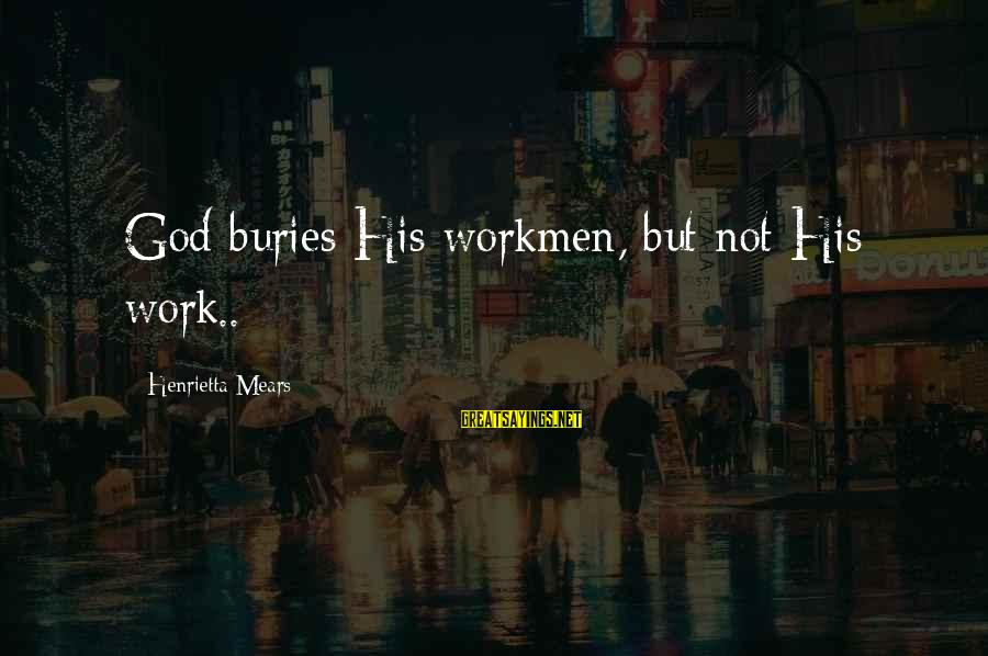 Henrietta Mears Sayings By Henrietta Mears: God buries His workmen, but not His work..