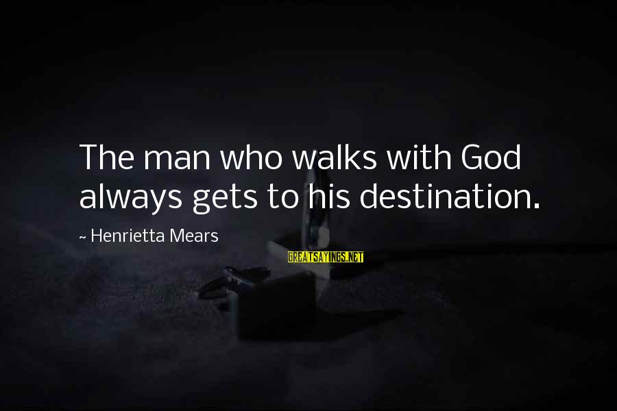 Henrietta Mears Sayings By Henrietta Mears: The man who walks with God always gets to his destination.