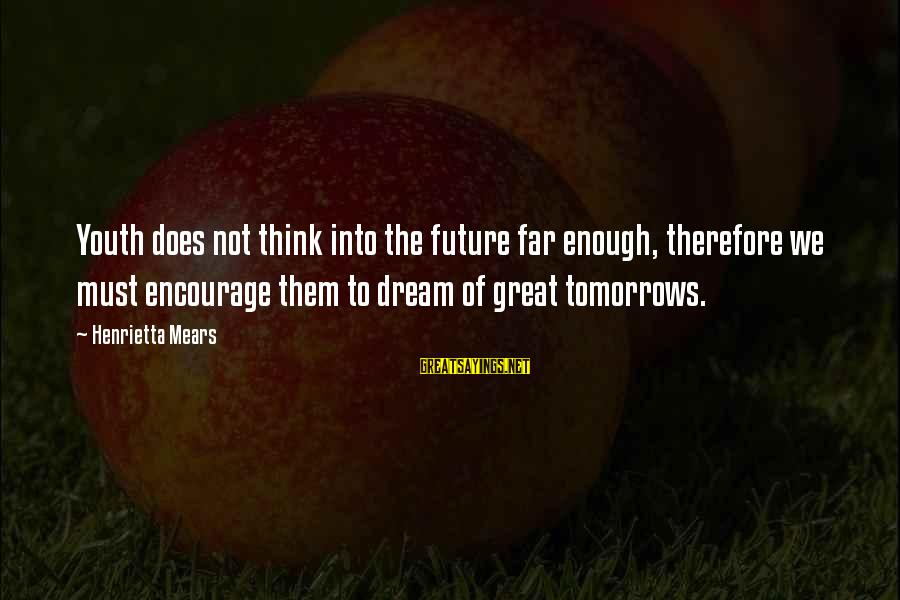 Henrietta Mears Sayings By Henrietta Mears: Youth does not think into the future far enough, therefore we must encourage them to