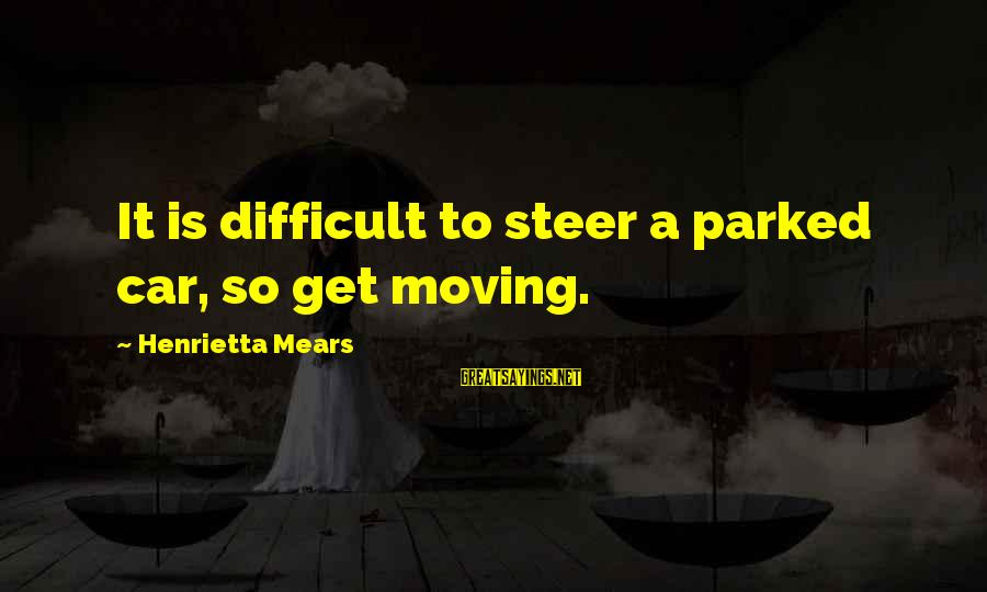 Henrietta Mears Sayings By Henrietta Mears: It is difficult to steer a parked car, so get moving.