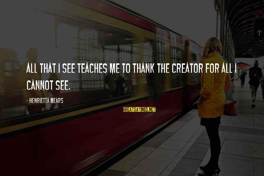 Henrietta Mears Sayings By Henrietta Mears: All that I see teaches me to thank the Creator for all I cannot see.