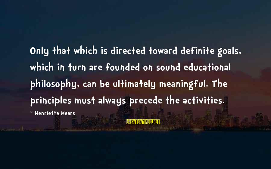 Henrietta Mears Sayings By Henrietta Mears: Only that which is directed toward definite goals, which in turn are founded on sound