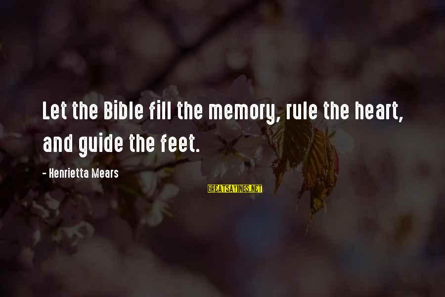 Henrietta Mears Sayings By Henrietta Mears: Let the Bible fill the memory, rule the heart, and guide the feet.