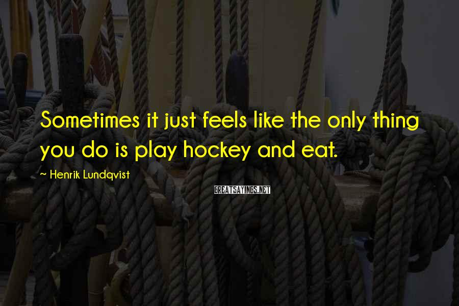 Henrik Lundqvist Sayings: Sometimes it just feels like the only thing you do is play hockey and eat.