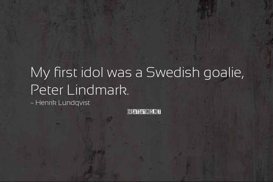 Henrik Lundqvist Sayings: My first idol was a Swedish goalie, Peter Lindmark.