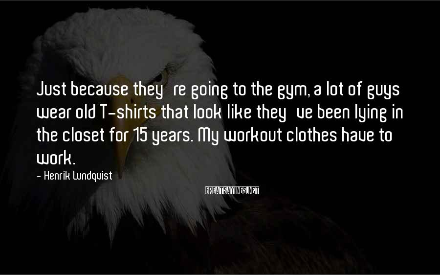 Henrik Lundqvist Sayings: Just because they're going to the gym, a lot of guys wear old T-shirts that
