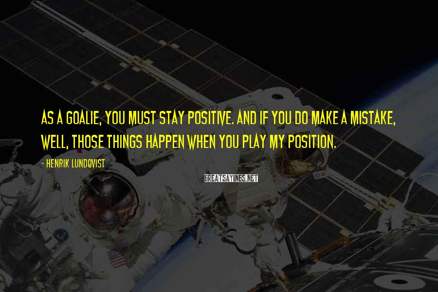 Henrik Lundqvist Sayings: As a goalie, you must stay positive. And if you do make a mistake, well,