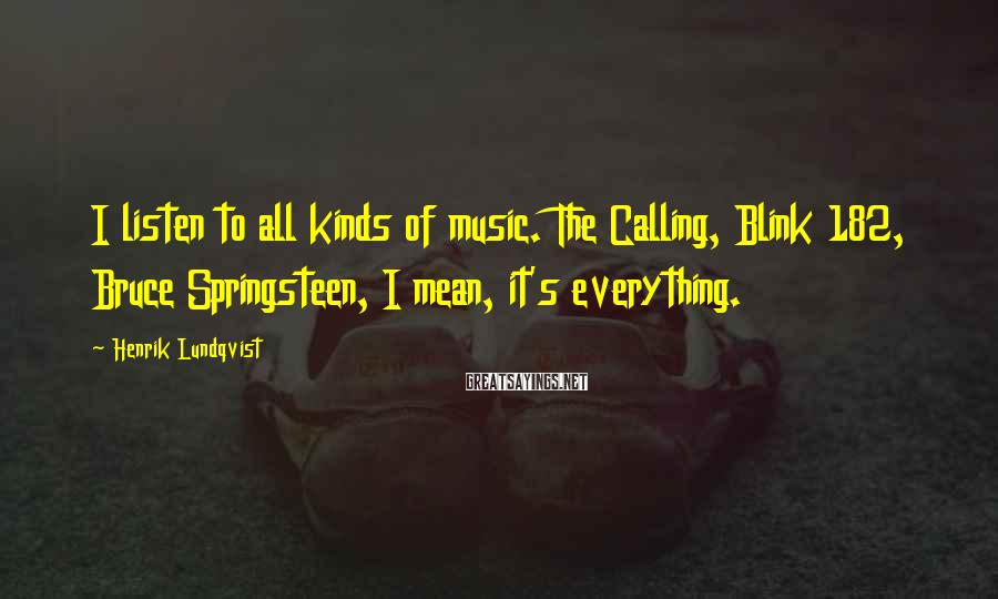 Henrik Lundqvist Sayings: I listen to all kinds of music. The Calling, Blink 182, Bruce Springsteen, I mean,