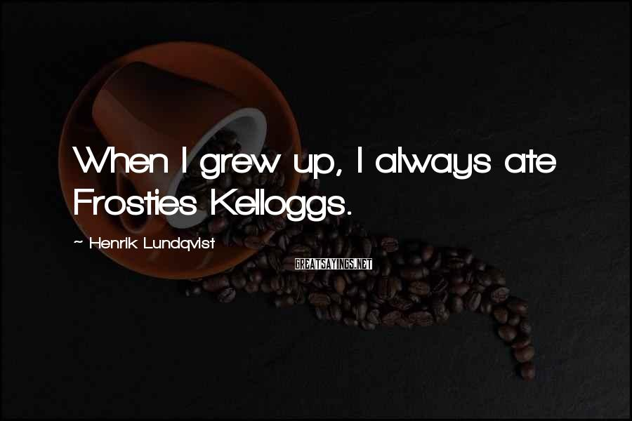 Henrik Lundqvist Sayings: When I grew up, I always ate Frosties Kelloggs.