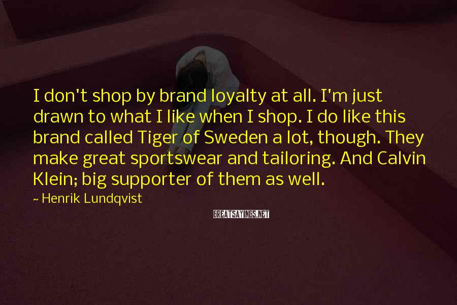Henrik Lundqvist Sayings: I don't shop by brand loyalty at all. I'm just drawn to what I like