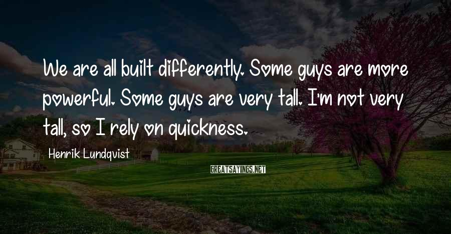 Henrik Lundqvist Sayings: We are all built differently. Some guys are more powerful. Some guys are very tall.