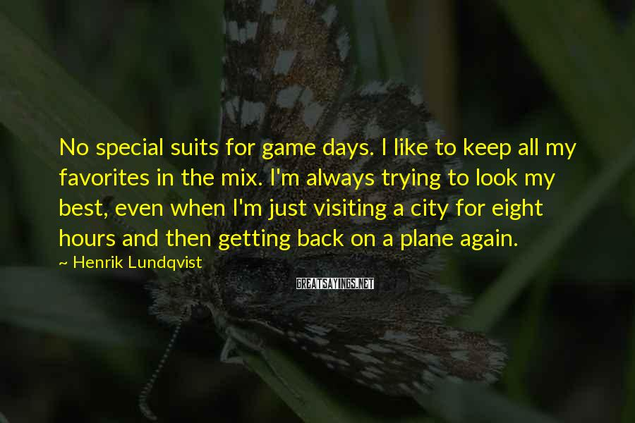 Henrik Lundqvist Sayings: No special suits for game days. I like to keep all my favorites in the