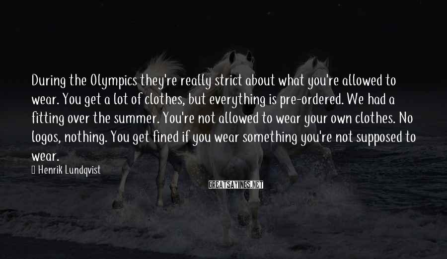 Henrik Lundqvist Sayings: During the Olympics they're really strict about what you're allowed to wear. You get a