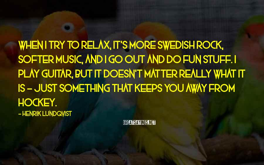 Henrik Lundqvist Sayings: When I try to relax, it's more Swedish rock, softer music, and I go out