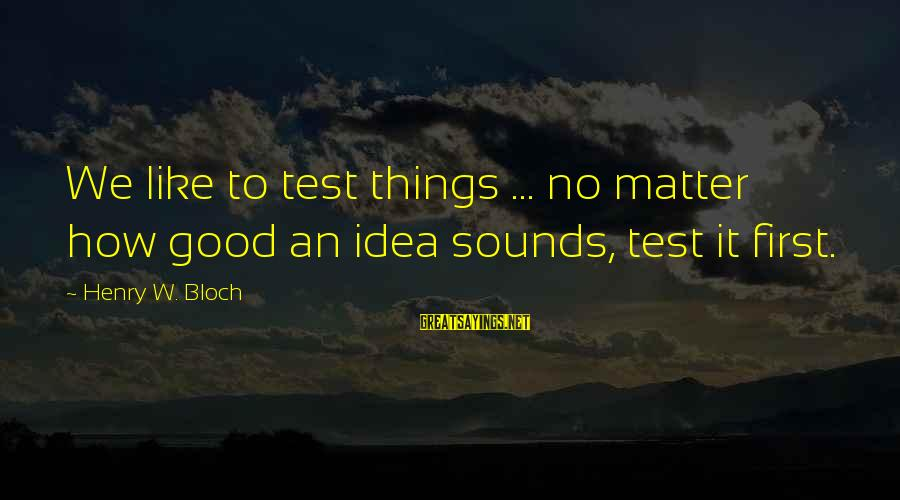 Henry Bloch Sayings By Henry W. Bloch: We like to test things ... no matter how good an idea sounds, test it