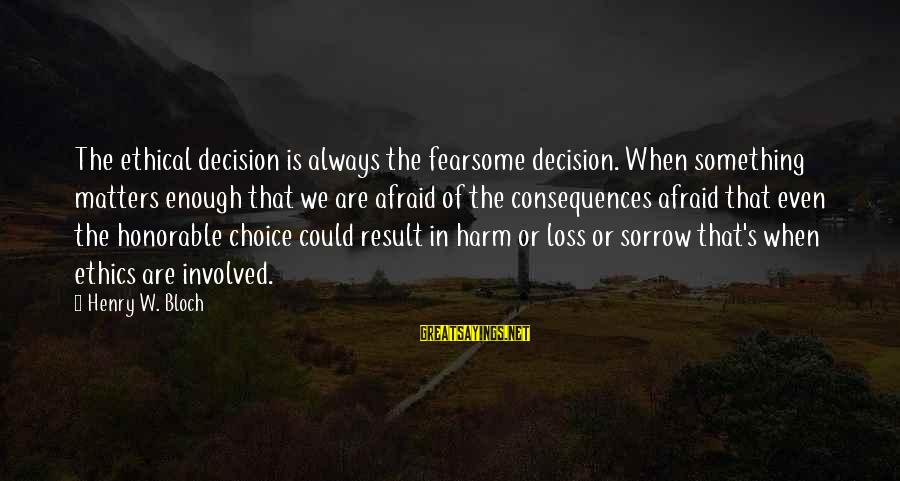 Henry Bloch Sayings By Henry W. Bloch: The ethical decision is always the fearsome decision. When something matters enough that we are
