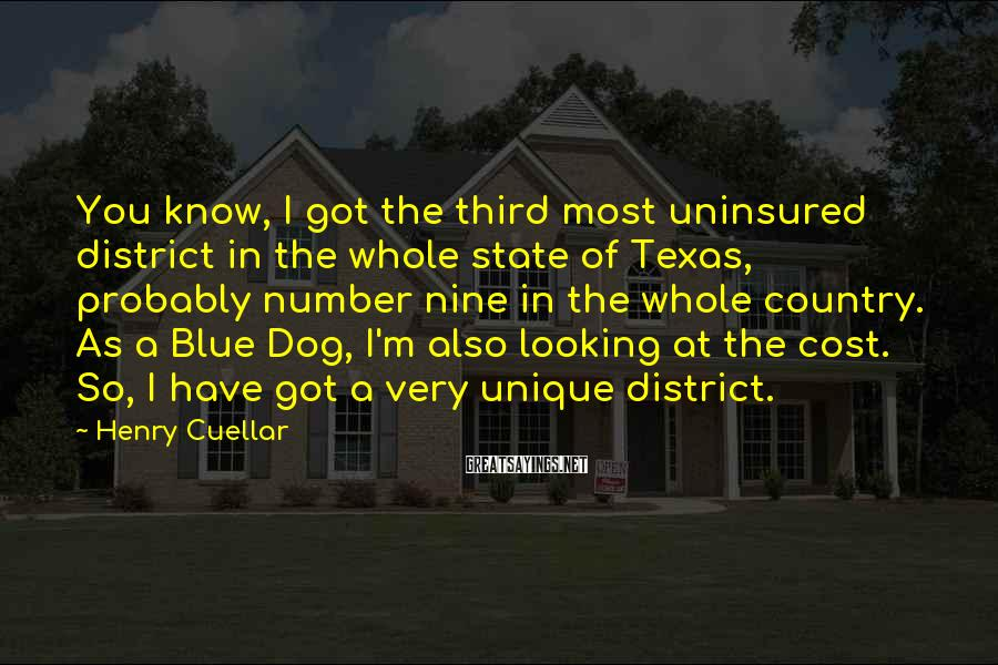 Henry Cuellar Sayings: You know, I got the third most uninsured district in the whole state of Texas,