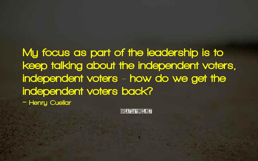 Henry Cuellar Sayings: My focus as part of the leadership is to keep talking about the independent voters,