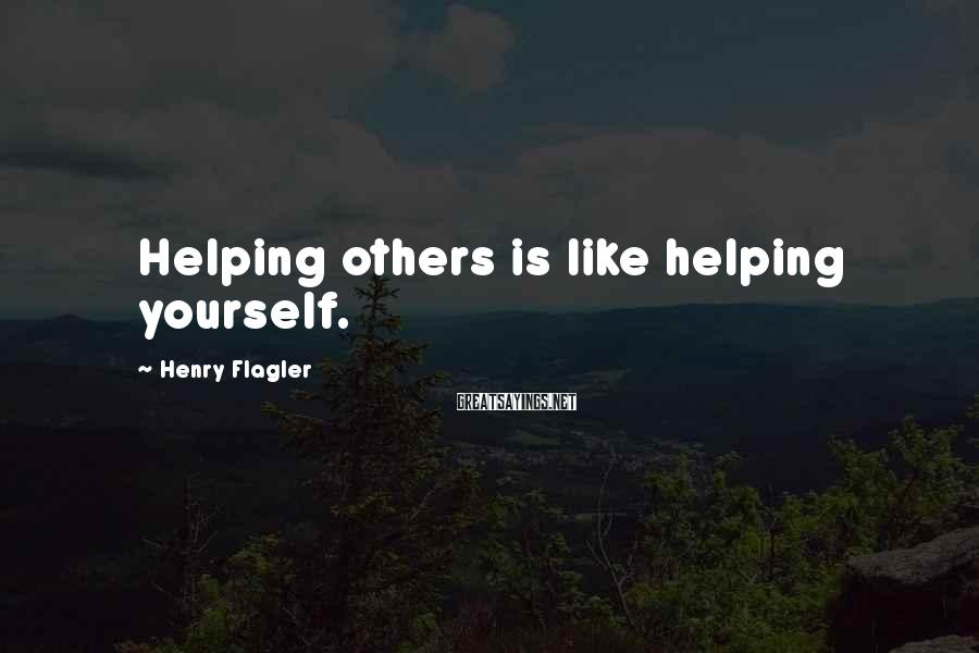 Henry Flagler Sayings: Helping others is like helping yourself.