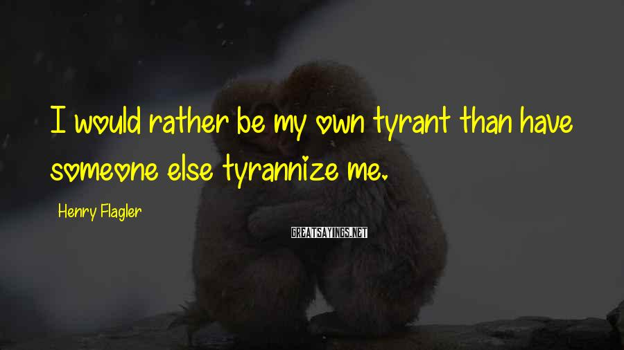 Henry Flagler Sayings: I would rather be my own tyrant than have someone else tyrannize me.