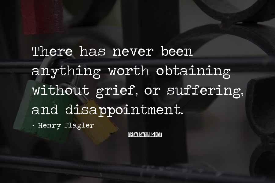 Henry Flagler Sayings: There has never been anything worth obtaining without grief, or suffering, and disappointment.
