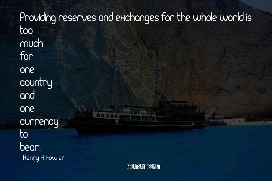 Henry H. Fowler Sayings: Providing reserves and exchanges for the whole world is too much for one country and