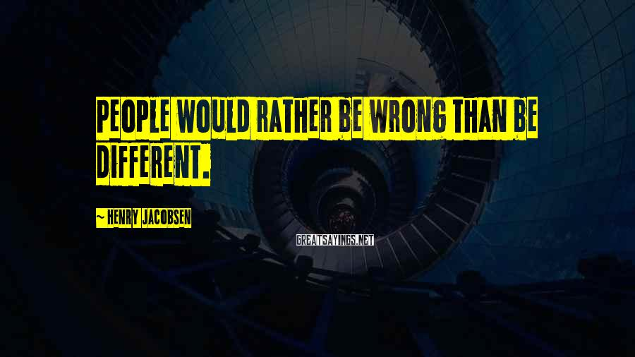 Henry Jacobsen Sayings: People would rather be wrong than be different.