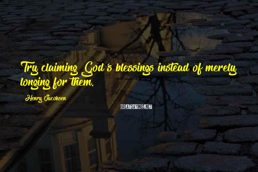 Henry Jacobsen Sayings: Try claiming God's blessings instead of merely longing for them.