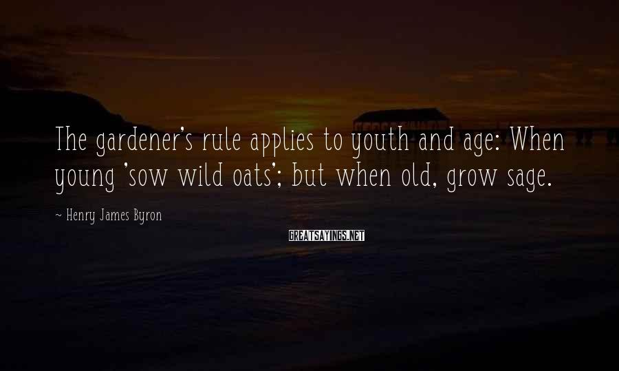 Henry James Byron Sayings: The gardener's rule applies to youth and age: When young 'sow wild oats'; but when