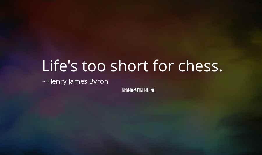 Henry James Byron Sayings: Life's too short for chess.