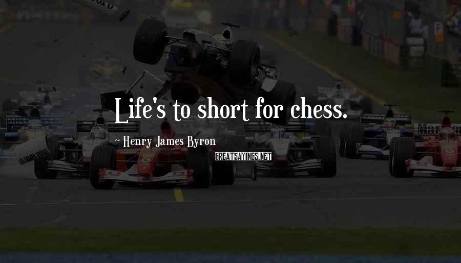 Henry James Byron Sayings: Life's to short for chess.