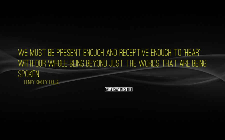 "Henry Kimsey-House Sayings: We must be present enough and receptive enough to ""hear"" with our whole being beyond"