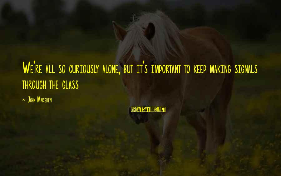 Henry Letham Sayings By John Marsden: We're all so curiously alone, but it's important to keep making signals through the glass