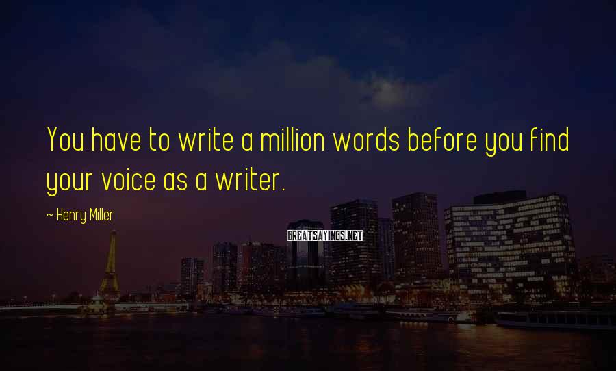 Henry Miller Sayings: You have to write a million words before you find your voice as a writer.
