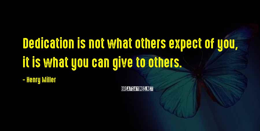 Henry Miller Sayings: Dedication is not what others expect of you, it is what you can give to