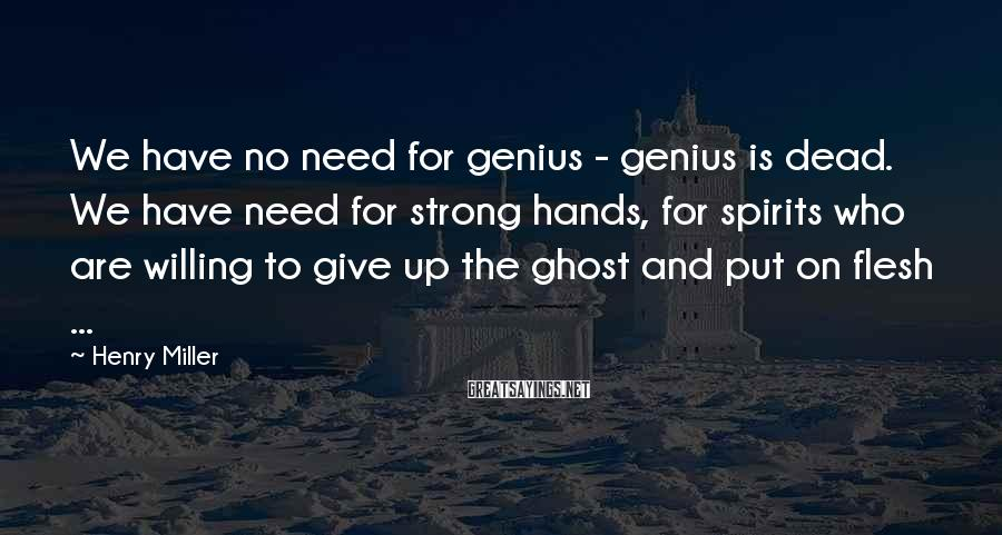 Henry Miller Sayings: We have no need for genius - genius is dead. We have need for strong