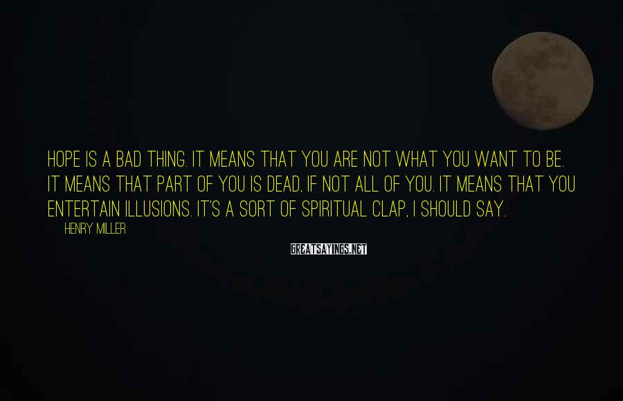 Henry Miller Sayings: Hope is a bad thing. It means that you are not what you want to