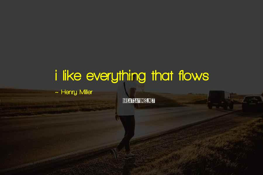 Henry Miller Sayings: i like everything that flows