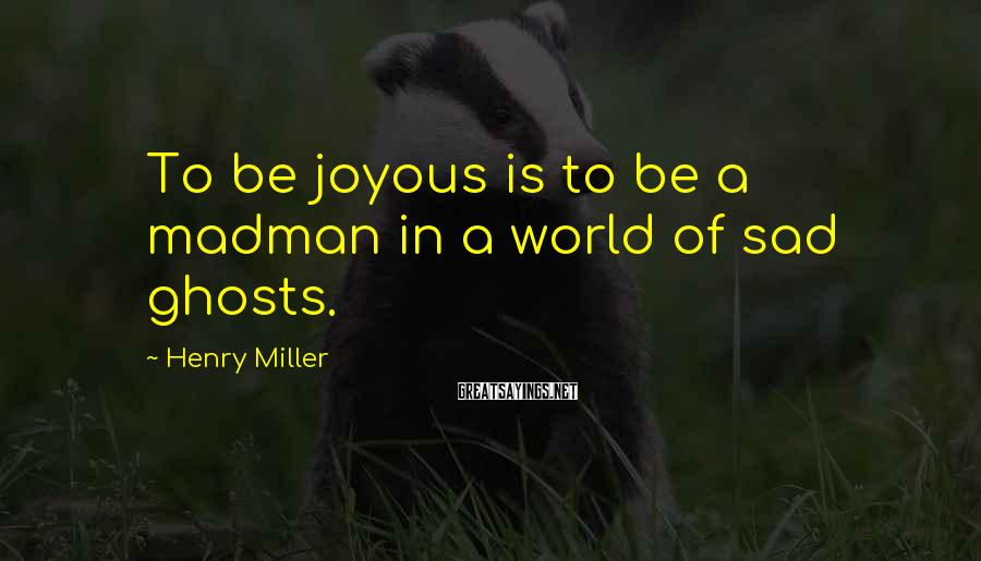 Henry Miller Sayings: To be joyous is to be a madman in a world of sad ghosts.