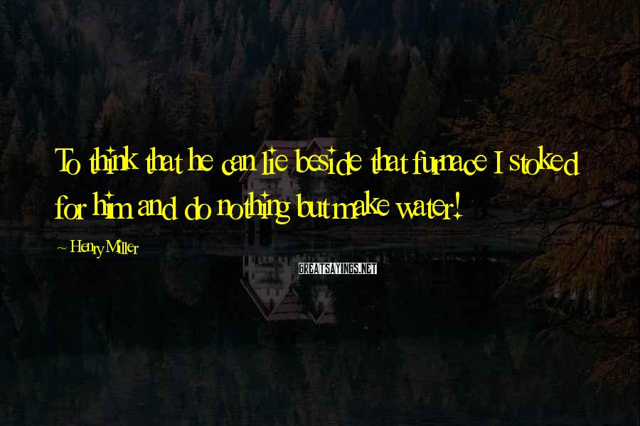 Henry Miller Sayings: To think that he can lie beside that furnace I stoked for him and do