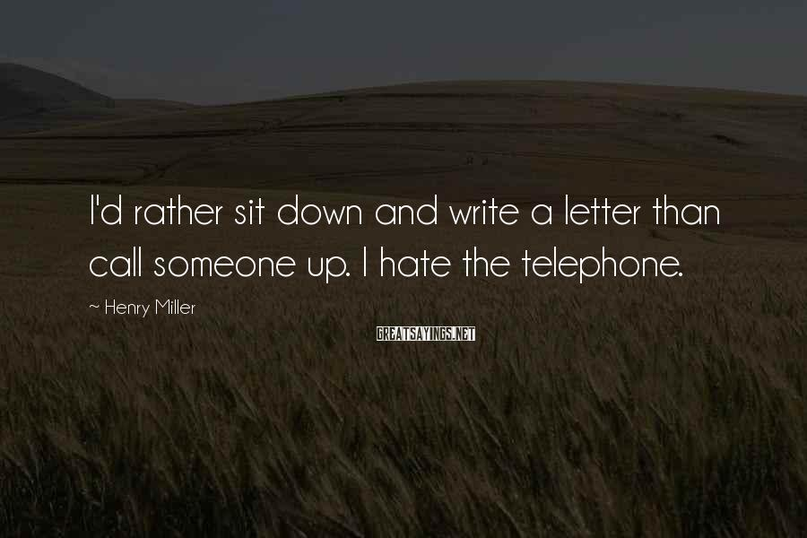 Henry Miller Sayings: I'd rather sit down and write a letter than call someone up. I hate the