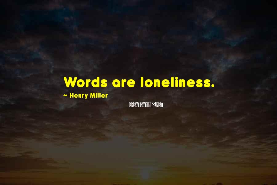 Henry Miller Sayings: Words are loneliness.