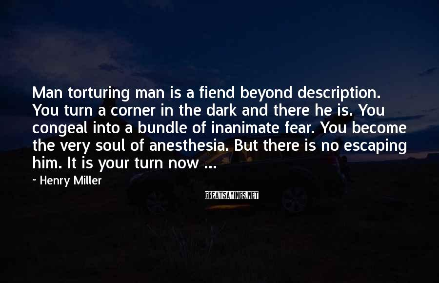 Henry Miller Sayings: Man torturing man is a fiend beyond description. You turn a corner in the dark