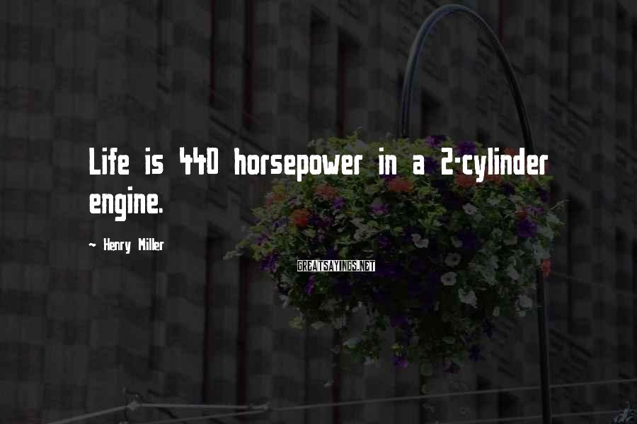 Henry Miller Sayings: Life is 440 horsepower in a 2-cylinder engine.