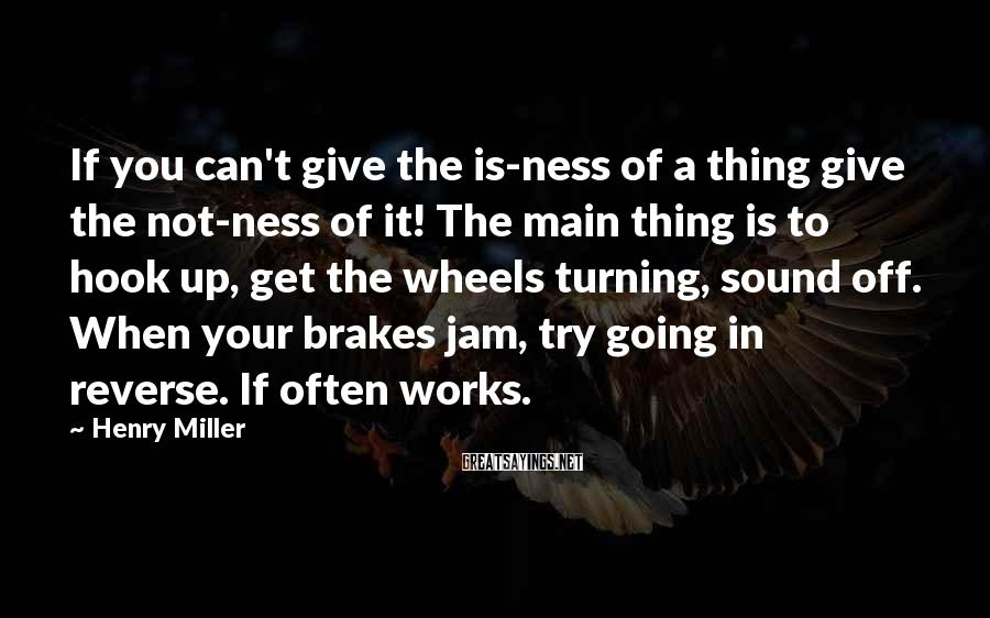 Henry Miller Sayings: If you can't give the is-ness of a thing give the not-ness of it! The