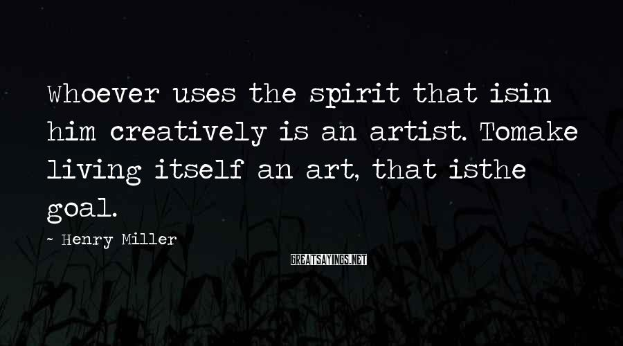 Henry Miller Sayings: Whoever uses the spirit that isin him creatively is an artist. Tomake living itself an
