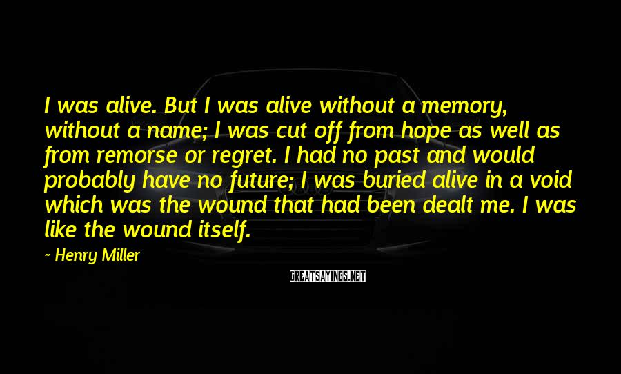 Henry Miller Sayings: I was alive. But I was alive without a memory, without a name; I was
