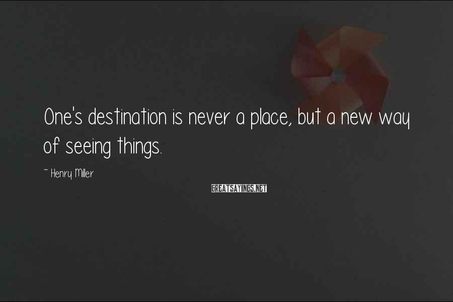Henry Miller Sayings: One's destination is never a place, but a new way of seeing things.